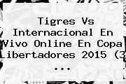 <b>Tigres Vs Internacional</b> En Vivo Online En Copa Libertadores 2015 (3 <b>...</b>