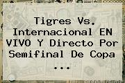 <b>Tigres Vs</b>. <b>Internacional</b> EN VIVO Y Directo Por Semifinal De Copa <b>...</b>