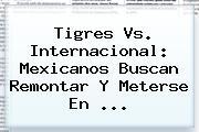 <b>Tigres Vs</b>. <b>Internacional</b>: Mexicanos Buscan Remontar Y Meterse En <b>...</b>