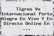 <b>Tigres Vs Internacional</b> Porto Alegre En Vivo Y En Directo Online En <b>...</b>