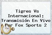 <b>Tigres Vs Internacional</b>: Transmisión En Vivo Por Fox Sports 2