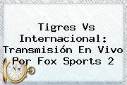 <b>Tigres Vs Internacional</b>: Transmisión En Vivo Por Fox Sports 2