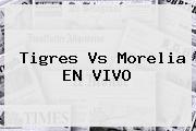 <i>Tigres Vs Morelia EN VIVO</i>