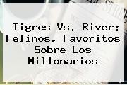 <b>Tigres Vs</b>. <b>River</b>: Felinos, Favoritos Sobre Los Millonarios