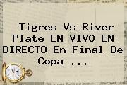 <b>Tigres Vs River</b> Plate EN VIVO EN DIRECTO En Final De Copa <b>...</b>