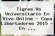 Tigres Vs Universitario En Vivo Online ? <b>Copa Libertadores 2015</b> - En <b>...</b>