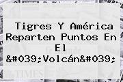 <b>Tigres</b> Y <b>América</b> Reparten Puntos En El &#039;Volcán&#039;