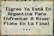 <b>Tigres</b> Ya Está En Argentina Para Enfrentar A <b>River</b> Plate En La Final <b>...</b>