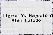 Tigres Ya Negoció A <b>Alan Pulido</b>