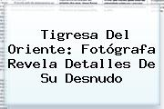 <b>Tigresa Del Oriente</b>: Fotógrafa Revela Detalles De Su Desnudo