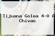 Tijuana Golea 4-0 A <b>Chivas</b>