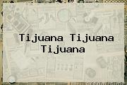 <b>Tijuana Tijuana Tijuana</b>