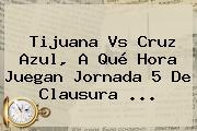 <b>Tijuana Vs Cruz Azul</b>, A Qué Hora Juegan Jornada 5 De Clausura <b>...</b>