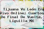 <b>Tijuana Vs León</b> En Vivo Online; Cuartos De Final De Vuelta, Liguilla MX