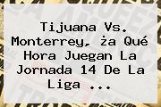 <b>Tijuana Vs</b>. <b>Monterrey</b>, ¿a Qué Hora Juegan La Jornada 14 De La Liga <b>...</b>