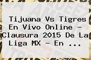 <b>Tijuana Vs Tigres</b> En Vivo Online ? Clausura <b>2015</b> De La Liga MX - En <b>...</b>