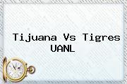 <b>Tijuana Vs Tigres</b> UANL