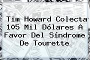 Tim Howard Colecta 105 Mil Dólares A Favor Del Síndrome De Tourette