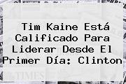<b>Tim Kaine</b> Está Calificado Para Liderar Desde El Primer Día: Clinton