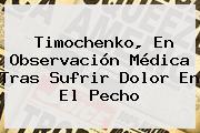 <b>Timochenko</b>, En Observación Médica Tras Sufrir Dolor En El Pecho