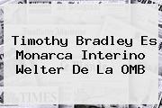 <b>Timothy Bradley</b> Es Monarca Interino Welter De La OMB