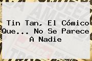<b>Tin Tan</b>, El Cómico Que... No Se Parece A Nadie