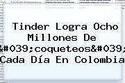 <b>Tinder</b> Logra Ocho Millones De &#039;coqueteos&#039; Cada Día En Colombia