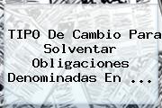 TIPO De Cambio Para Solventar Obligaciones Denominadas En <b>...</b>