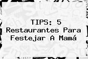 TIPS: 5 Restaurantes Para Festejar A Mamá