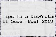 Tips Para Disfrutar El <b>Super Bowl 2018</b>