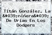 Titán González, La &#039;niñera&#039; De Urías En Los <b>Dodgers</b>