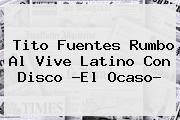 Tito Fuentes Rumbo Al <b>Vive Latino</b> Con Disco ?El Ocaso?