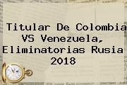 Titular De <b>Colombia VS Venezuela</b>, <b>eliminatorias</b> Rusia 2018