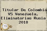 Titular De <b>Colombia VS Venezuela</b>, Eliminatorias Rusia 2018