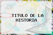 <b>TITULO DE LA HISTORIA</b>