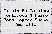 Título En Cataluña Fortalece A <b>Nairo</b> Para Lograr Sueño Amarillo