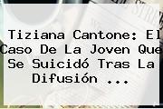 <b>Tiziana Cantone</b>: El Caso De La Joven Que Se Suicidó Tras La Difusión ...