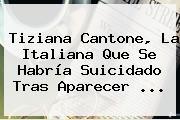 <b>Tiziana Cantone</b>, La Italiana Que Se Habría Suicidado Tras Aparecer ...