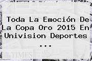 Toda La Emoción De La <b>Copa Oro 2015</b> En Univision Deportes <b>...</b>