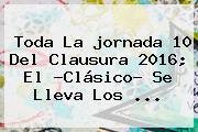 Toda La <b>jornada 10</b> Del Clausura <b>2016</b>; El ?Clásico? Se Lleva Los <b>...</b>
