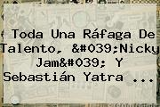 Toda Una Ráfaga De Talento, 'Nicky Jam' Y Sebastián Yatra ...