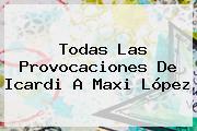 Todas Las Provocaciones De <b>Icardi</b> A Maxi López