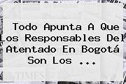 Todo Apunta A Que Los Responsables Del Atentado En <b>Bogotá</b> Son Los <b>...</b>