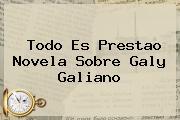 Todo Es Prestao Novela Sobre <b>Galy Galiano</b>