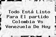 Todo Está Listo Para El <b>partido Colombia</b> Vs Venezuela De <b>hoy</b>