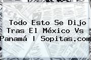 Todo Esto Se Dijo Tras El <b>México Vs Panamá</b> | Sopitas.com