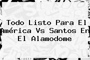Todo Listo Para El <b>América Vs Santos</b> En El Alamodome