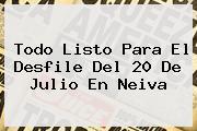 Todo Listo Para El Desfile Del <b>20 De Julio</b> En Neiva