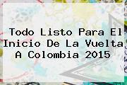 Todo Listo Para El Inicio De La <b>Vuelta A Colombia 2015</b>