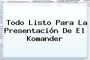 Todo Listo Para La Presentación De <b>El Komander</b>